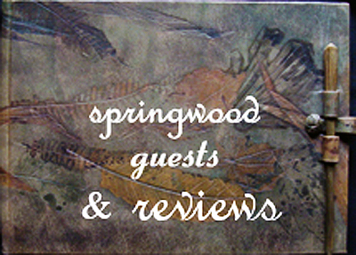 To view Springwood Reviews, click on the Springwood Guest Book.  Then turn the pages by grabbing and dragging each page at the corner with your mouse; or click on the corner of the page to proceed forward or backward.